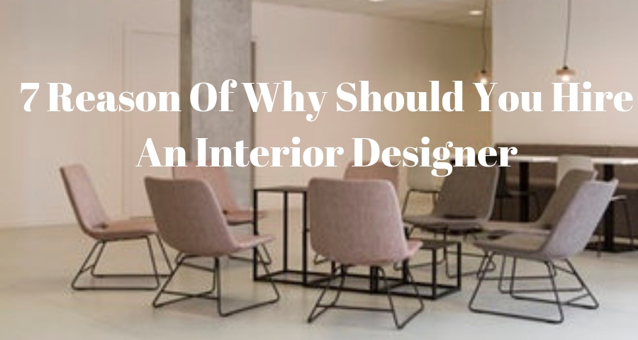 7 Reasons Of Why You Should Hire An Interior Designer